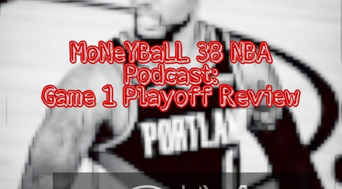 MoNeYBaLL 38 NBA Podcast: Game One Playoff Preview