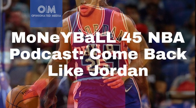 MoNeYBaLL 45 NBA Podcast: Come Back Like Jordan