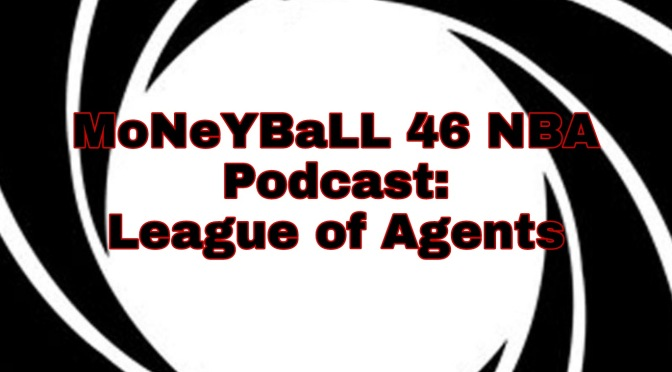 MoNeYBaLL 46 NBA Podcast: League of Agents (Part 1)
