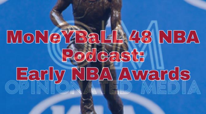 MoNeYBaLL 48 NBA Podcast: Early Individual NBA Awards